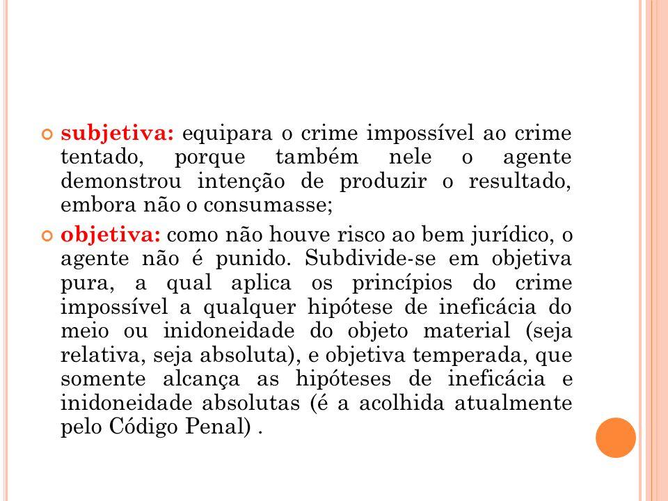 subjetiva: equipara o crime impossível ao crime tentado, porque também nele o agente demonstrou intenção de produzir o resultado, embora não o consumasse;
