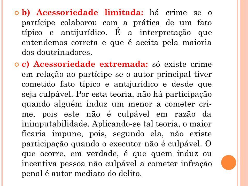 b) Acessoriedade limitada: há crime se o partícipe colaborou com a prática de um fato típico e antijurídico. É a interpretação que entendemos correta e que é aceita pela maioria dos doutrinadores.