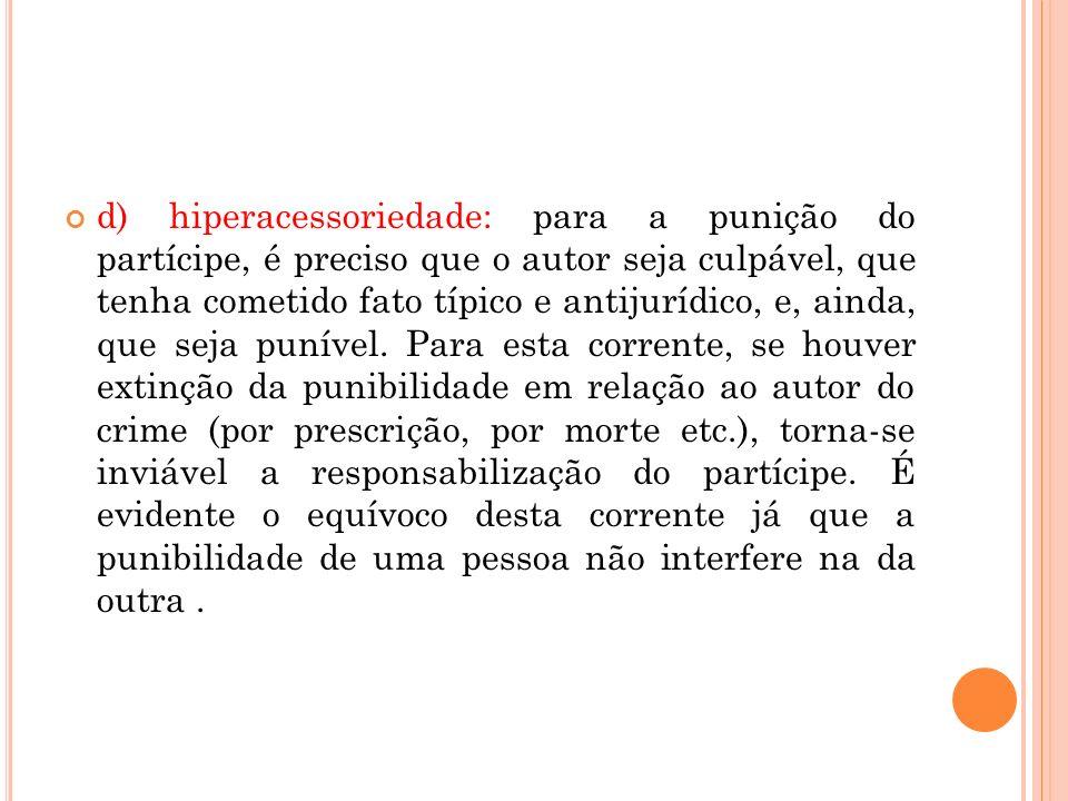 d) hiperacessoriedade: para a punição do partícipe, é preciso que o autor seja culpável, que tenha cometido fato típico e antijurídico, e, ainda, que seja punível.