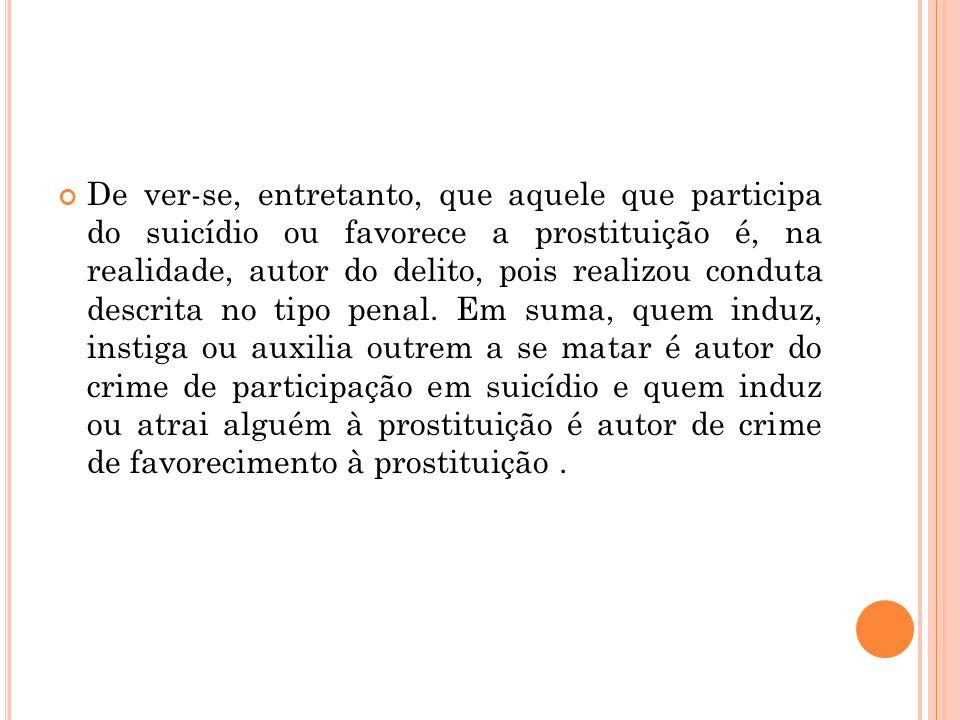 De ver-se, entretanto, que aquele que participa do suicídio ou favorece a prostituição é, na realidade, autor do delito, pois realizou conduta descrita no tipo penal.