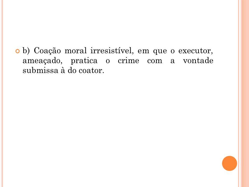 b) Coação moral irresistível, em que o executor, ameaçado, pratica o crime com a vontade submissa à do coator.