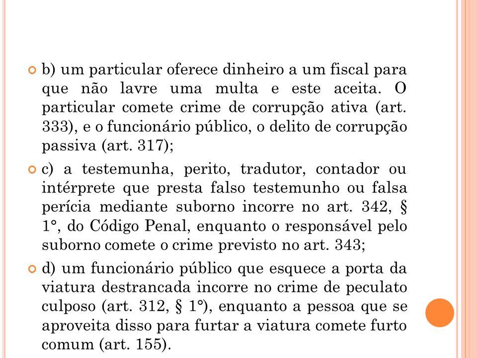 b) um particular oferece dinheiro a um fiscal para que não lavre uma multa e este aceita. O particular comete crime de corrupção ativa (art. 333), e o funcionário público, o delito de corrupção passiva (art. 317);