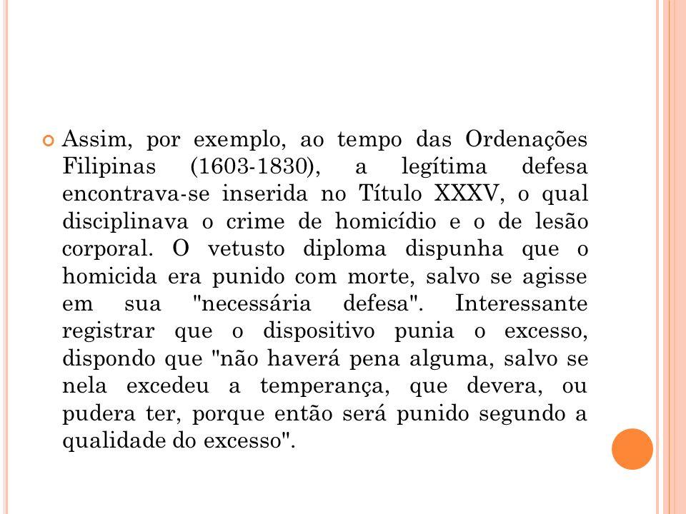 Assim, por exemplo, ao tempo das Ordenações Filipinas (1603-1830), a legítima defesa encontrava-se inserida no Título XXXV, o qual disciplinava o crime de homicídio e o de lesão corporal.