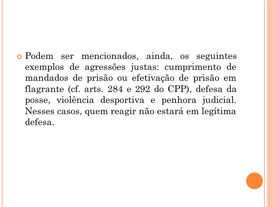 Podem ser mencionados, ainda, os seguintes exemplos de agressões justas: cumprimento de mandados de prisão ou efetivação de prisão em flagrante (cf.