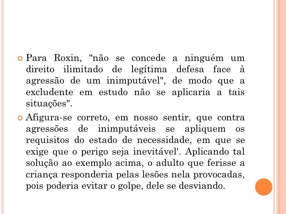 Para Roxin, não se concede a ninguém um direito ilimitado de legítima defesa face à agressão de um inimputável , de modo que a excludente em estudo não se aplicaria a tais situações .