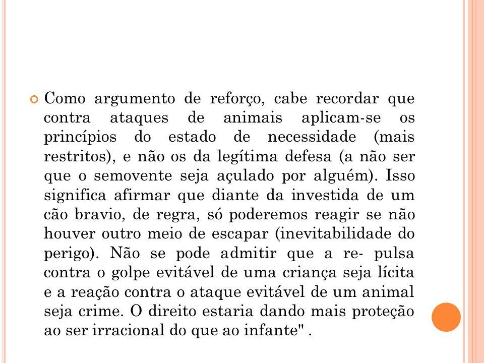 Como argumento de reforço, cabe recordar que contra ataques de animais aplicam-se os princípios do estado de necessidade (mais restritos), e não os da legítima defesa (a não ser que o semovente seja açulado por alguém).