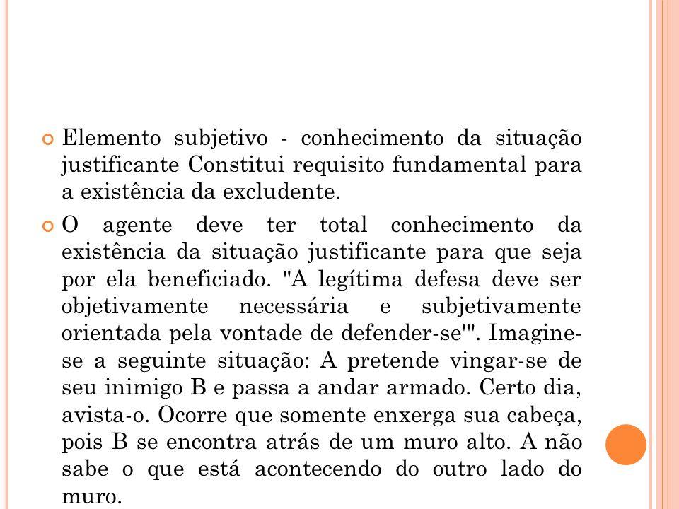 Elemento subjetivo - conhecimento da situação justificante Constitui requisito fundamental para a existência da excludente.