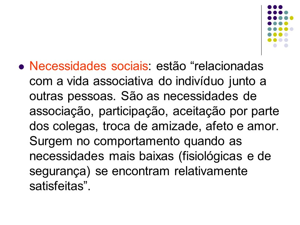 Necessidades sociais: estão relacionadas com a vida associativa do indivíduo junto a outras pessoas.