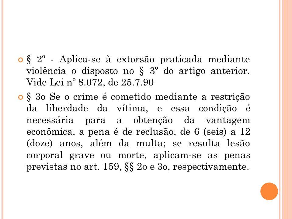 § 2º - Aplica-se à extorsão praticada mediante violência o disposto no § 3º do artigo anterior. Vide Lei nº 8.072, de 25.7.90