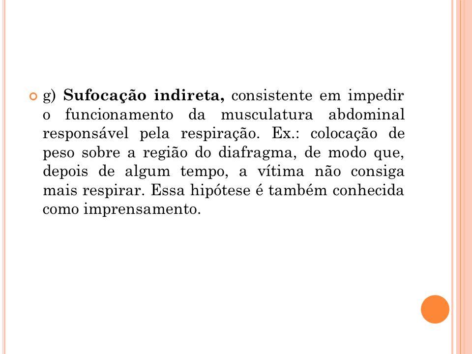 g) Sufocação indireta, consistente em impedir o funcionamento da musculatura abdominal responsável pela respiração.
