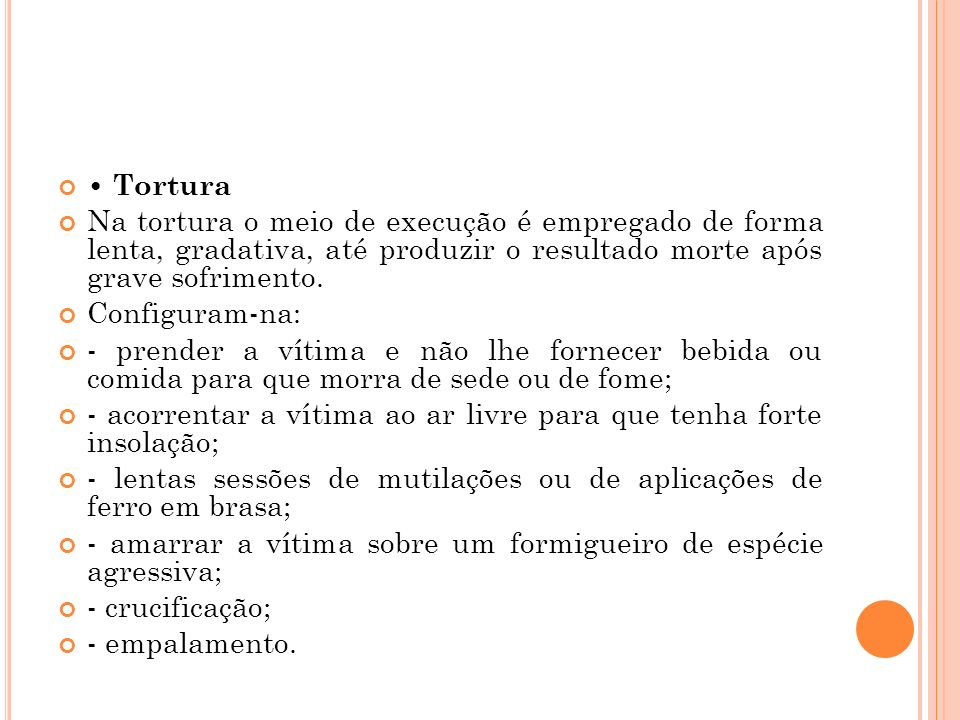 • Tortura Na tortura o meio de execução é empregado de forma lenta, gradativa, até produzir o resultado morte após grave sofrimento.