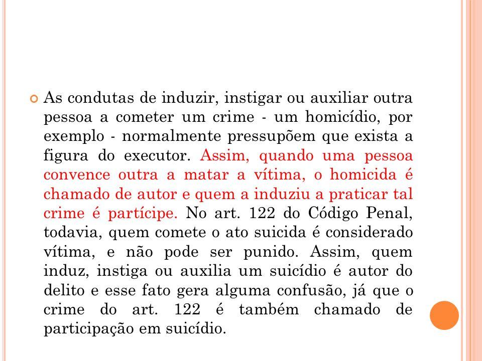 As condutas de induzir, instigar ou auxiliar outra pessoa a cometer um crime - um homicídio, por exemplo - normalmente pressupõem que exista a figura do executor.