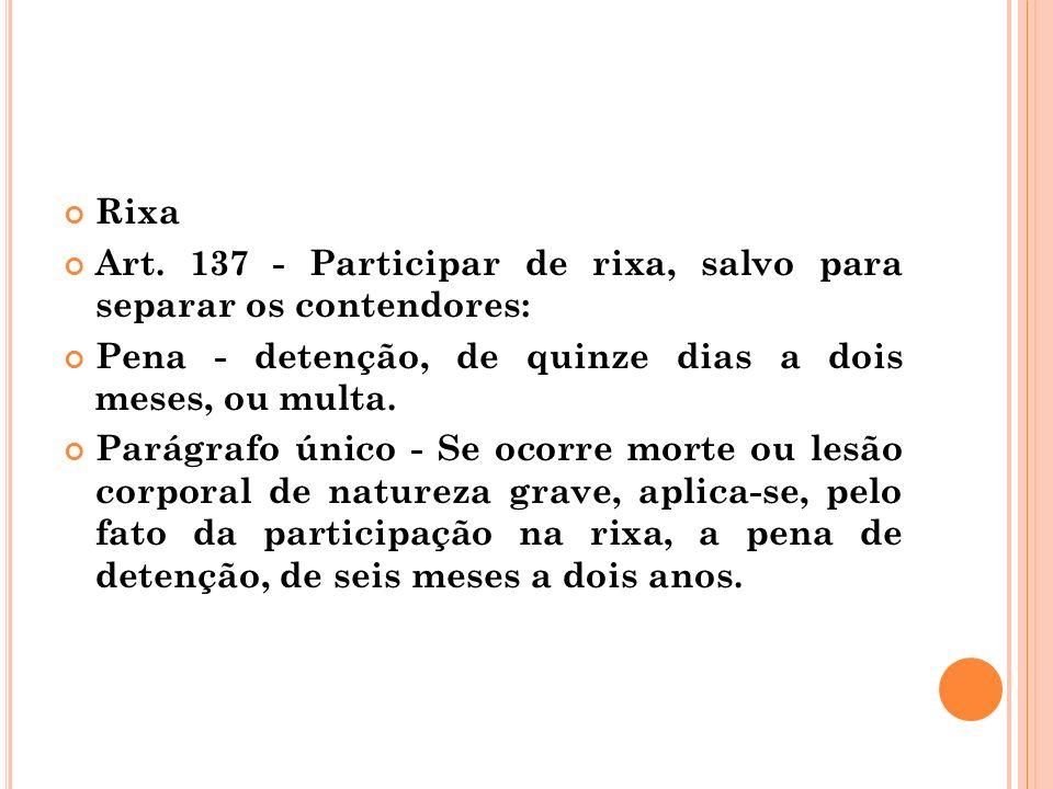Rixa Art. 137 - Participar de rixa, salvo para separar os contendores: Pena - detenção, de quinze dias a dois meses, ou multa.