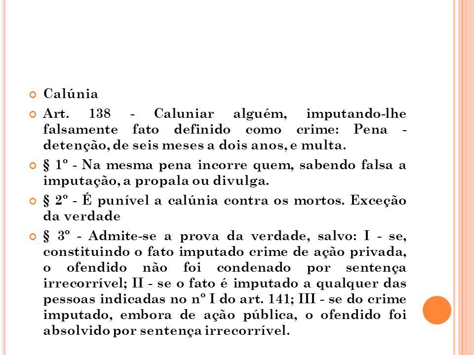 Calúnia Art. 138 - Caluniar alguém, imputando-lhe falsamente fato definido como crime: Pena - detenção, de seis meses a dois anos, e multa.