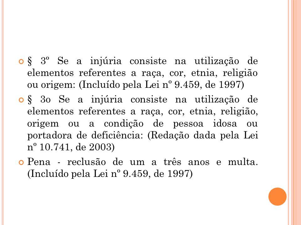 § 3º Se a injúria consiste na utilização de elementos referentes a raça, cor, etnia, religião ou origem: (Incluído pela Lei nº 9.459, de 1997)