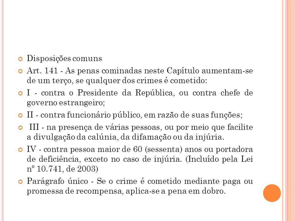 Disposições comuns Art. 141 - As penas cominadas neste Capítulo aumentam-se de um terço, se qualquer dos crimes é cometido: