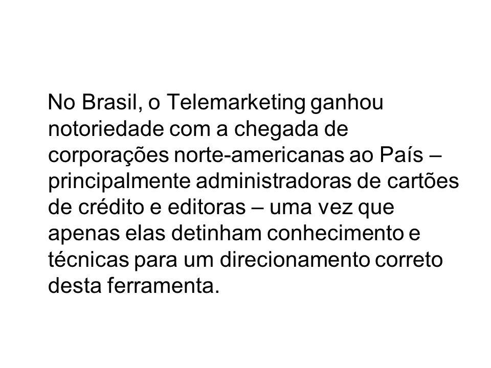No Brasil, o Telemarketing ganhou notoriedade com a chegada de corporações norte-americanas ao País – principalmente administradoras de cartões de crédito e editoras – uma vez que apenas elas detinham conhecimento e técnicas para um direcionamento correto desta ferramenta.