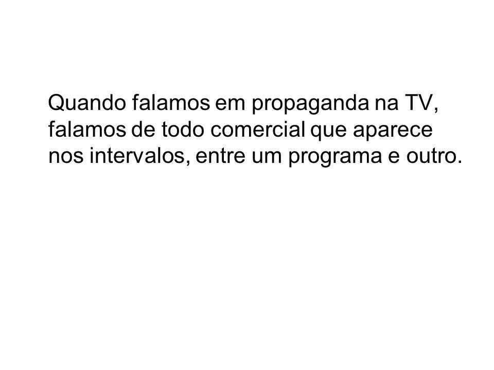 Quando falamos em propaganda na TV, falamos de todo comercial que aparece nos intervalos, entre um programa e outro.