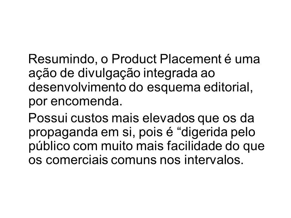 Resumindo, o Product Placement é uma ação de divulgação integrada ao desenvolvimento do esquema editorial, por encomenda.