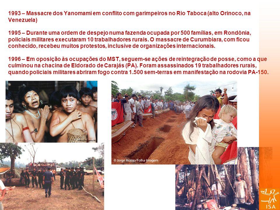 1993 – Massacre dos Yanomami em conflito com garimpeiros no Rio Taboca (alto Orinoco, na Venezuela) 1995 – Durante uma ordem de despejo numa fazenda ocupada por 500 famílias, em Rondônia, policiais militares executaram 10 trabalhadores rurais.