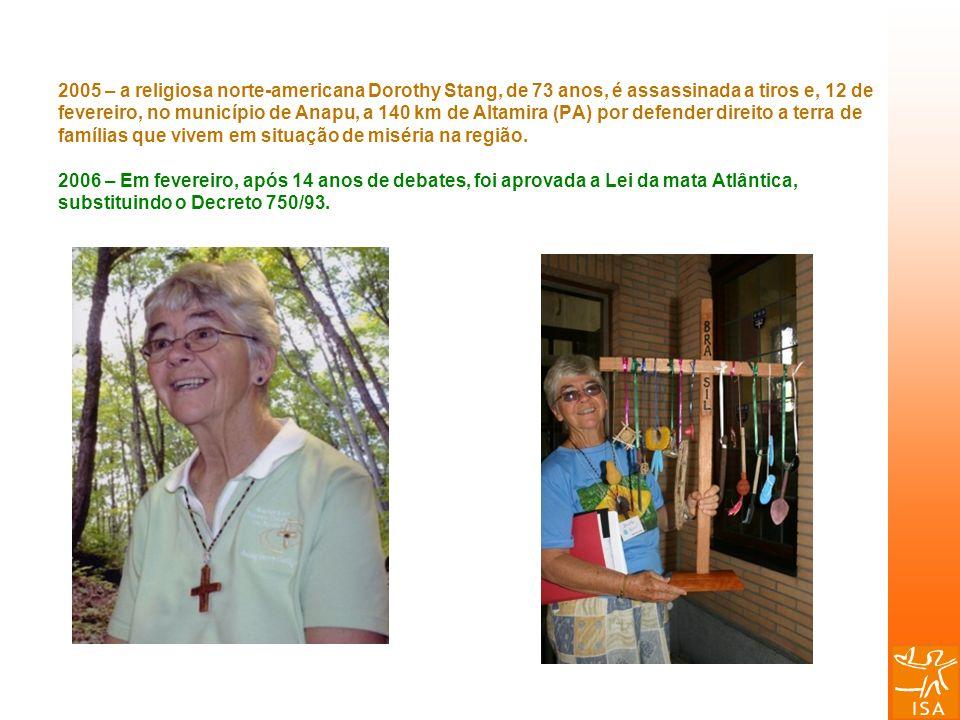 2005 – a religiosa norte-americana Dorothy Stang, de 73 anos, é assassinada a tiros e, 12 de fevereiro, no município de Anapu, a 140 km de Altamira (PA) por defender direito a terra de famílias que vivem em situação de miséria na região.