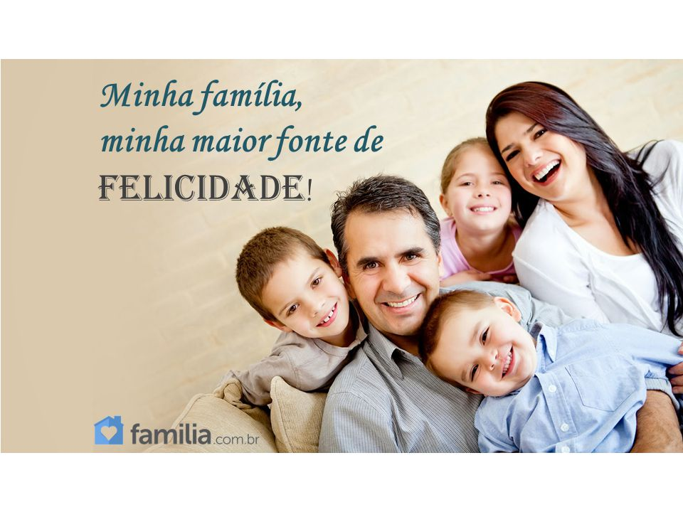 Minha família, minha maior fonte de felicidade!