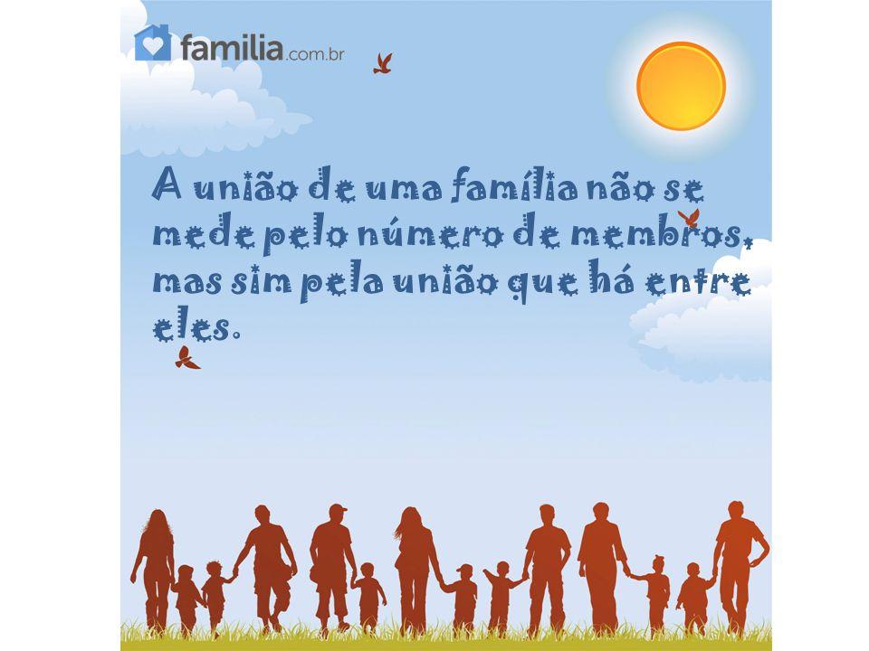 A união de uma família não se mede pelo número de membros, mas sim pela união que há entre eles.