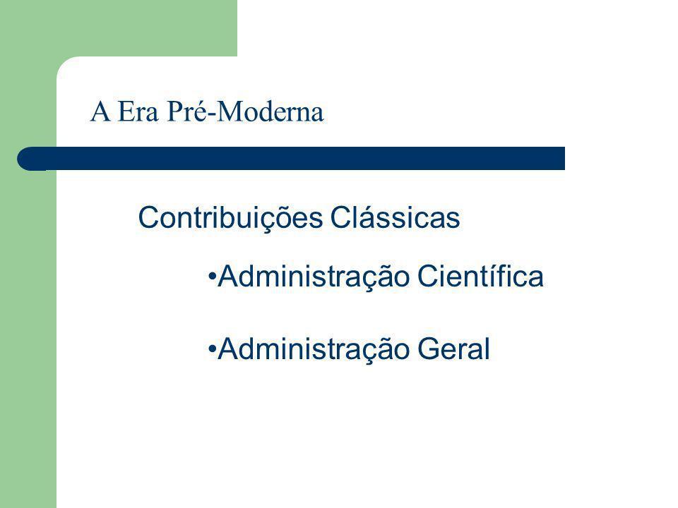 A Era Pré-Moderna Contribuições Clássicas Administração Científica Administração Geral