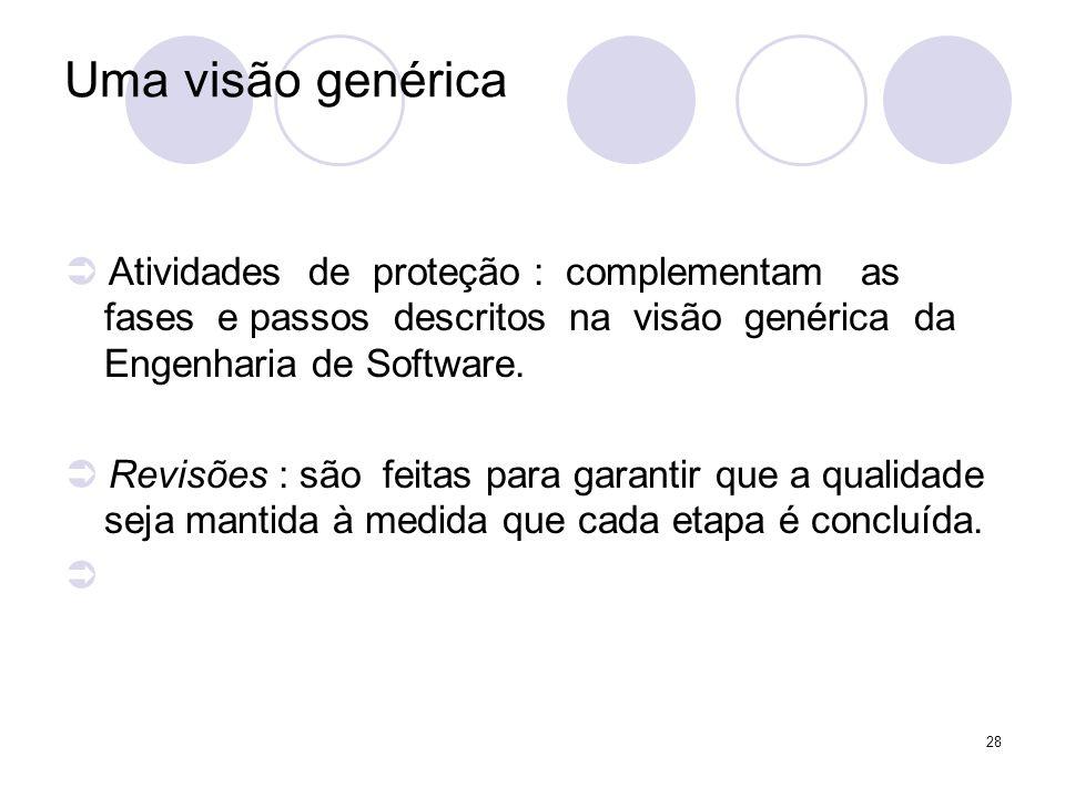 Uma visão genérica  Atividades de proteção : complementam as fases e passos descritos na visão genérica da Engenharia de Software.