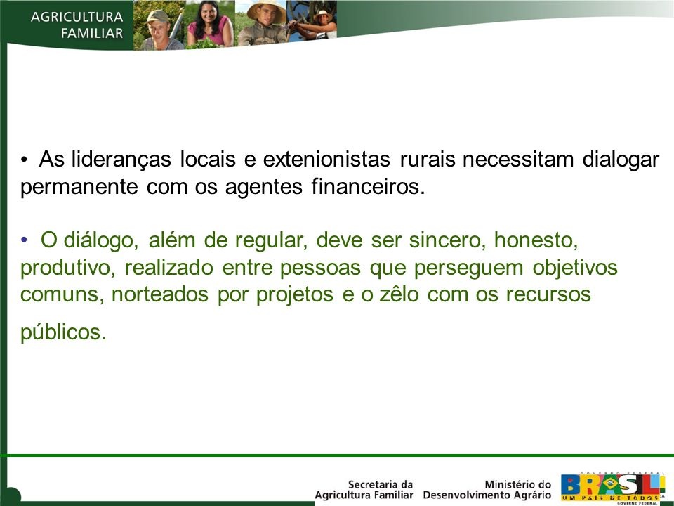 As lideranças locais e extenionistas rurais necessitam dialogar permanente com os agentes financeiros.