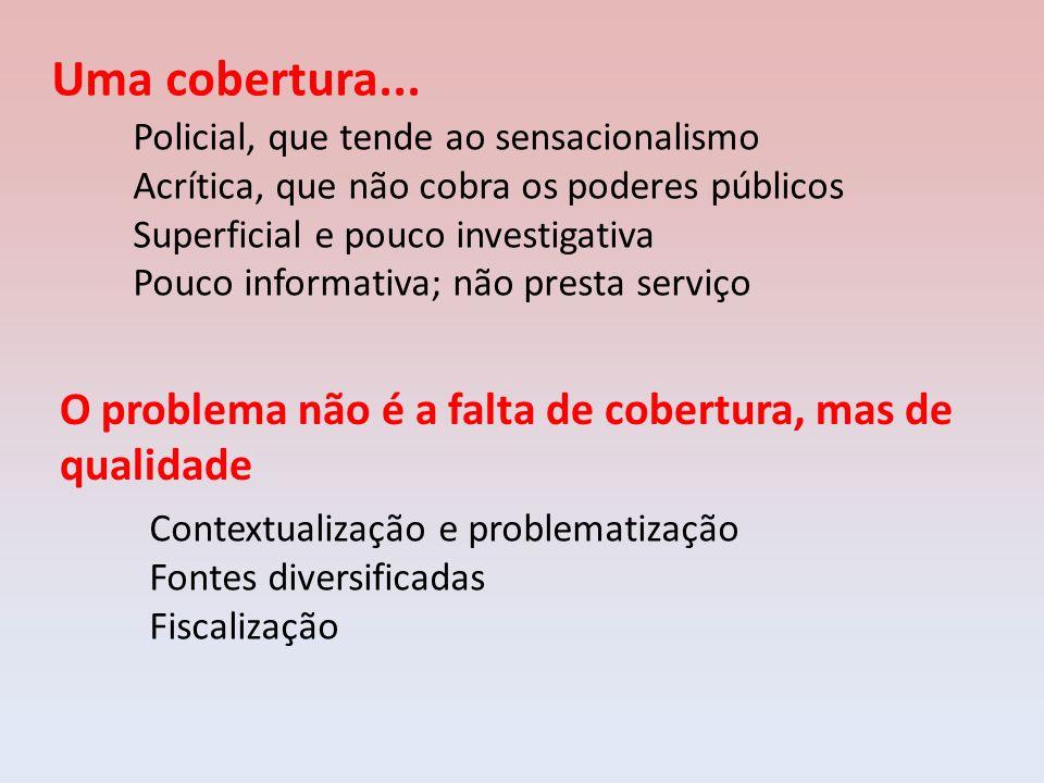 Uma cobertura... Policial, que tende ao sensacionalismo. Acrítica, que não cobra os poderes públicos.