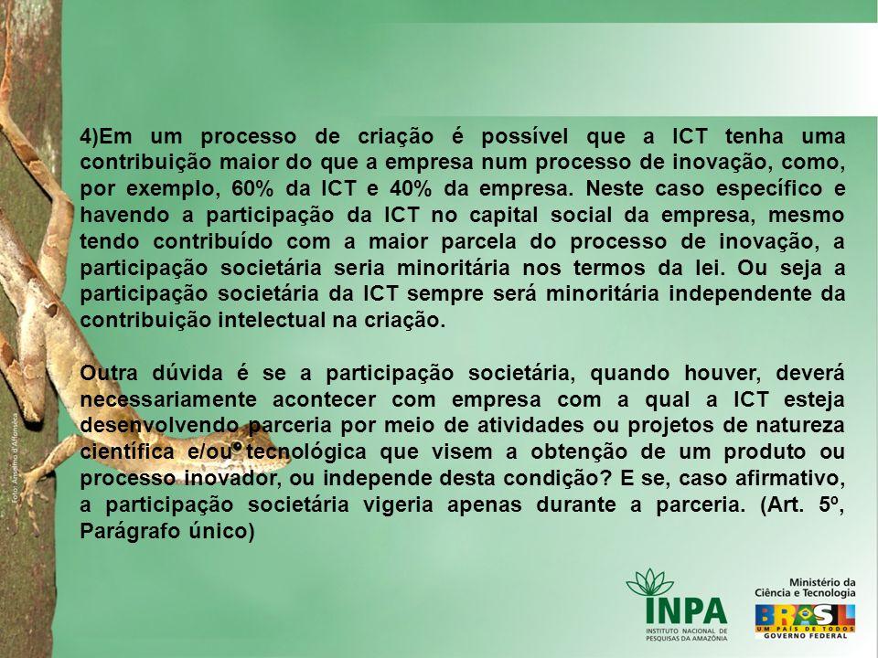 4)Em um processo de criação é possível que a ICT tenha uma contribuição maior do que a empresa num processo de inovação, como, por exemplo, 60% da ICT e 40% da empresa. Neste caso específico e havendo a participação da ICT no capital social da empresa, mesmo tendo contribuído com a maior parcela do processo de inovação, a participação societária seria minoritária nos termos da lei. Ou seja a participação societária da ICT sempre será minoritária independente da contribuição intelectual na criação.