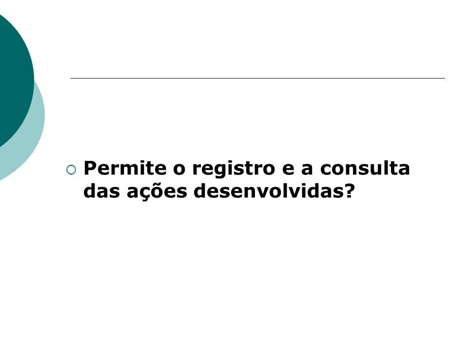 Permite o registro e a consulta das ações desenvolvidas
