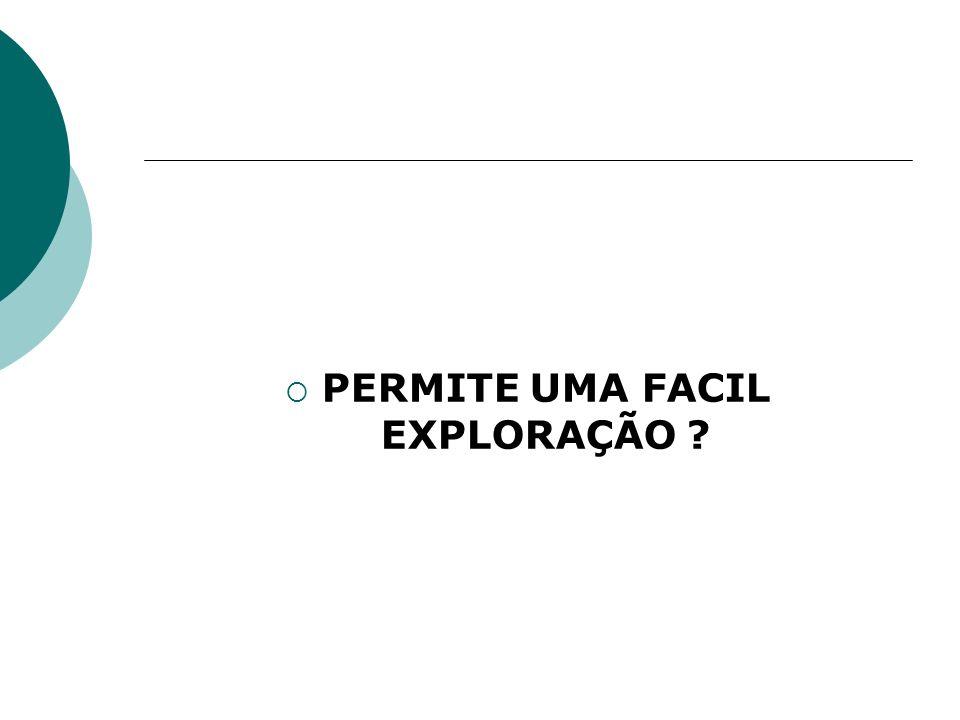 PERMITE UMA FACIL EXPLORAÇÃO