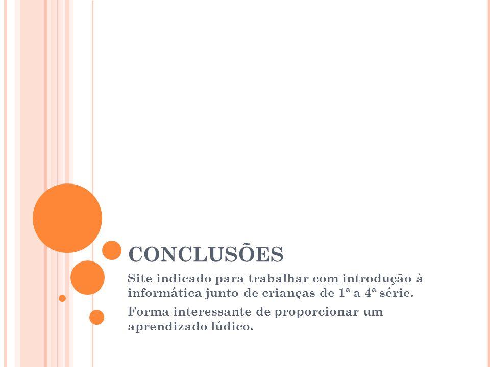 CONCLUSÕES Site indicado para trabalhar com introdução à informática junto de crianças de 1ª a 4ª série.