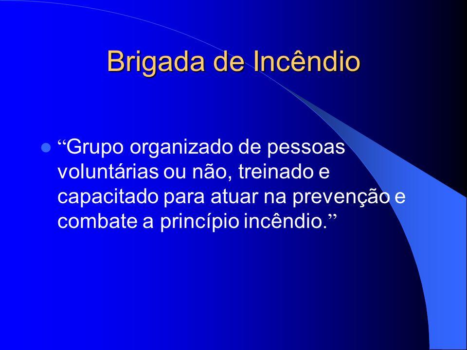 Brigada de Incêndio Grupo organizado de pessoas voluntárias ou não, treinado e capacitado para atuar na prevenção e combate a princípio incêndio.