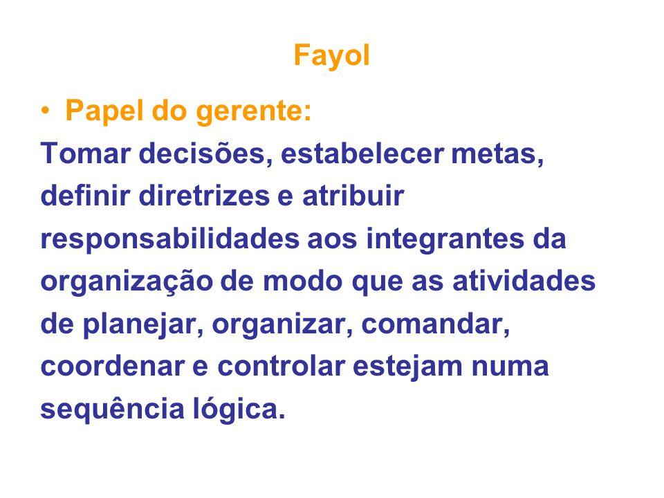 Fayol Papel do gerente: Tomar decisões, estabelecer metas, definir diretrizes e atribuir. responsabilidades aos integrantes da.