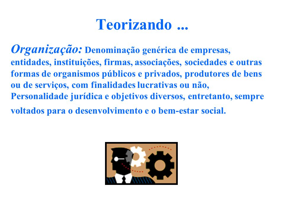 Teorizando ... Organização: Denominação genérica de empresas,