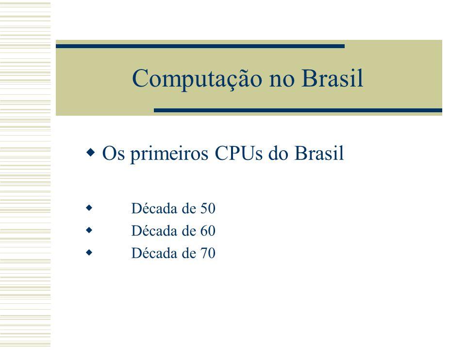 Os primeiros CPUs do Brasil Década de 50 Década de 60 Década de 70