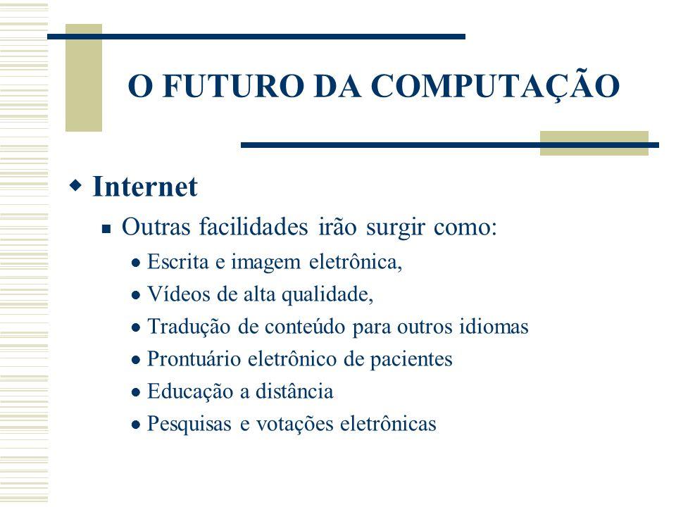 O FUTURO DA COMPUTAÇÃO Internet Outras facilidades irão surgir como:
