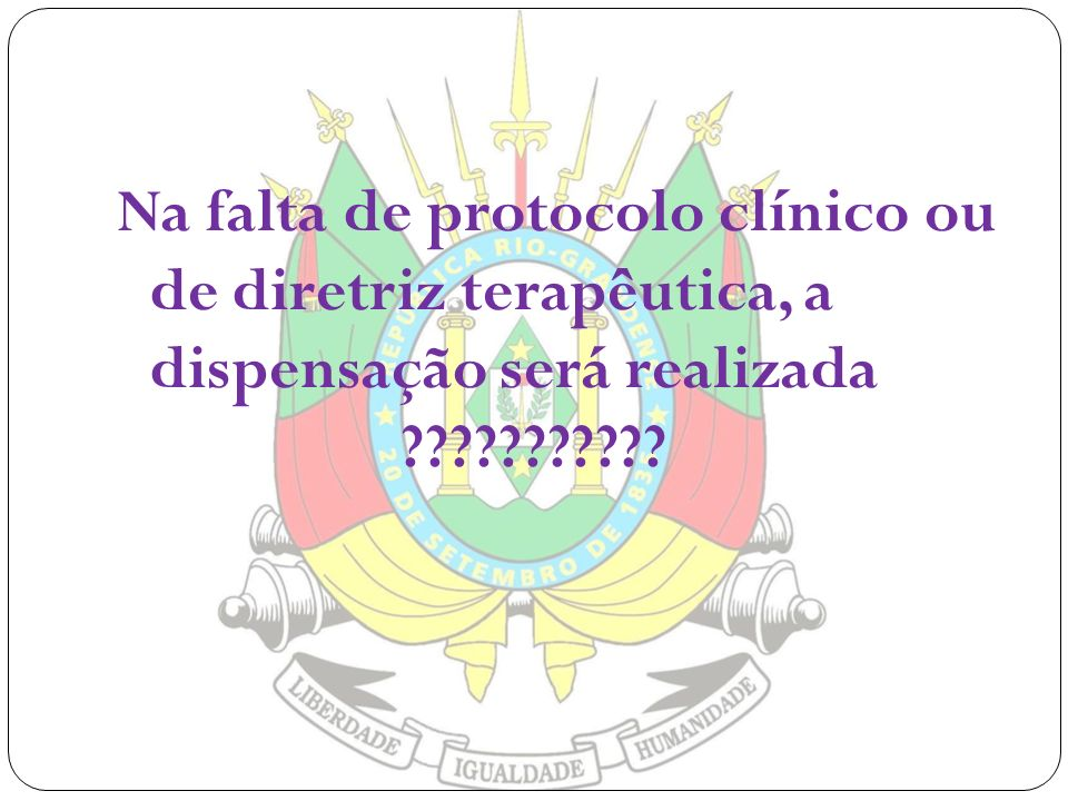 Na falta de protocolo clínico ou de diretriz terapêutica, a dispensação será realizada