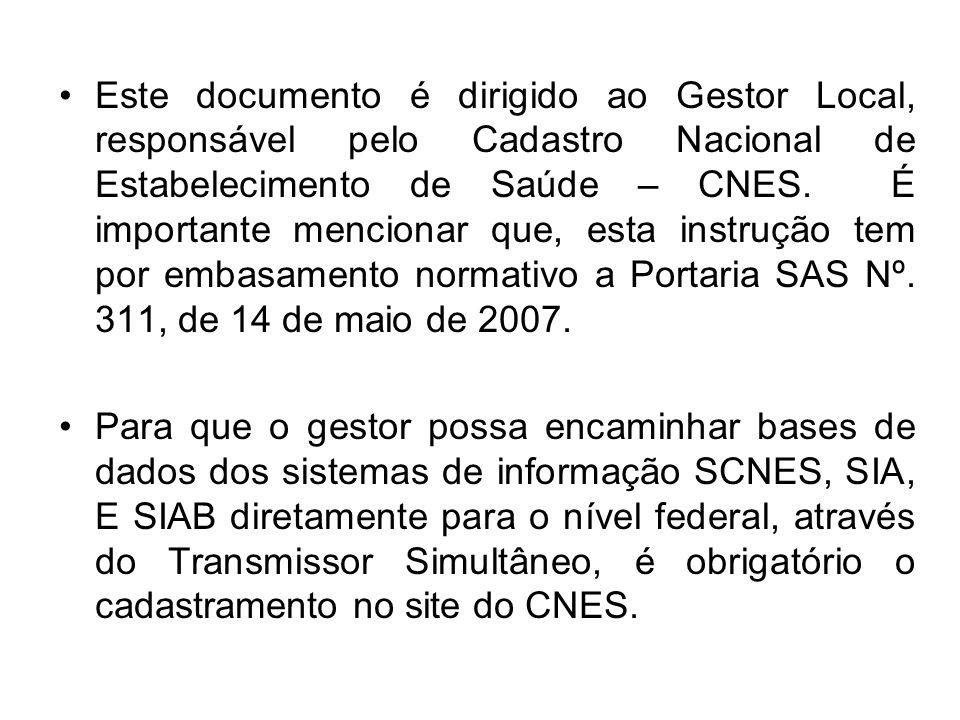 Este documento é dirigido ao Gestor Local, responsável pelo Cadastro Nacional de Estabelecimento de Saúde – CNES. É importante mencionar que, esta instrução tem por embasamento normativo a Portaria SAS Nº. 311, de 14 de maio de 2007.