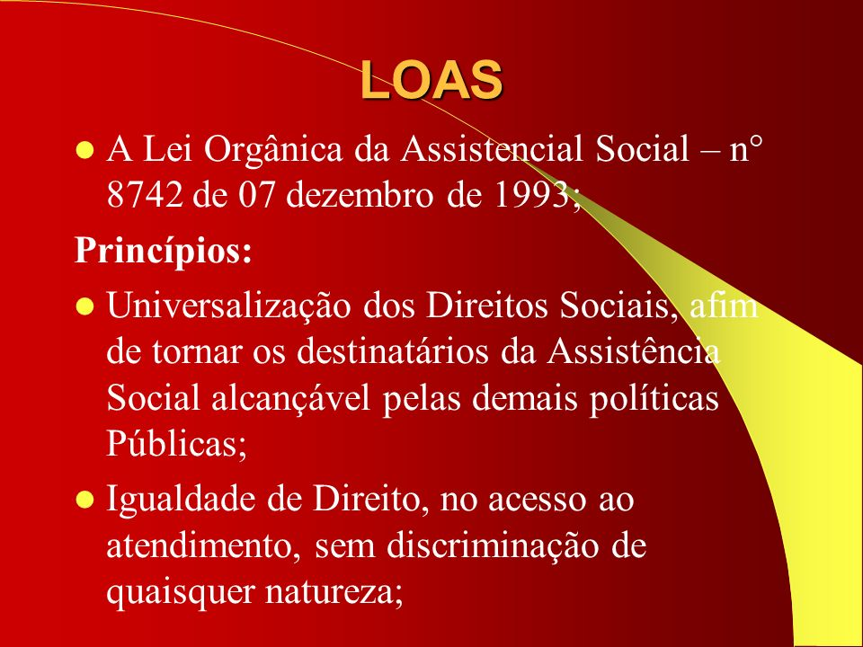 LOAS A Lei Orgânica da Assistencial Social – n° 8742 de 07 dezembro de 1993; Princípios: