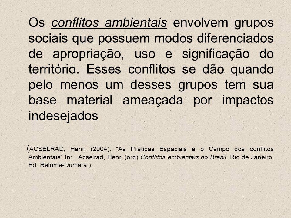 Os conflitos ambientais envolvem grupos sociais que possuem modos diferenciados de apropriação, uso e significação do território. Esses conflitos se dão quando pelo menos um desses grupos tem sua base material ameaçada por impactos indesejados