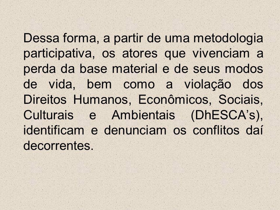 Dessa forma, a partir de uma metodologia participativa, os atores que vivenciam a perda da base material e de seus modos de vida, bem como a violação dos Direitos Humanos, Econômicos, Sociais, Culturais e Ambientais (DhESCA's), identificam e denunciam os conflitos daí decorrentes.