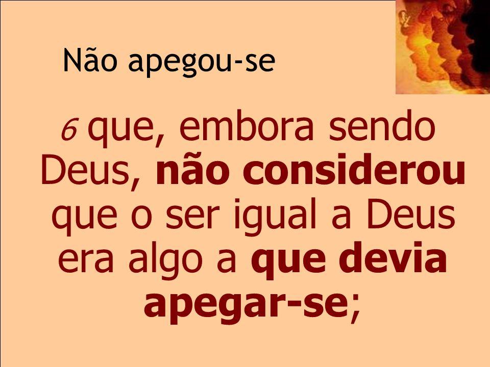 Não apegou-se 2.6 6 que, embora sendo Deus, não considerou que o ser igual a Deus era algo a que devia apegar-se;