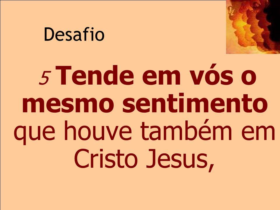 5 Tende em vós o mesmo sentimento que houve também em Cristo Jesus,