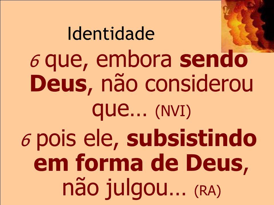 Identidade 2.6 6 que, embora sendo Deus, não considerou que… (NVI)