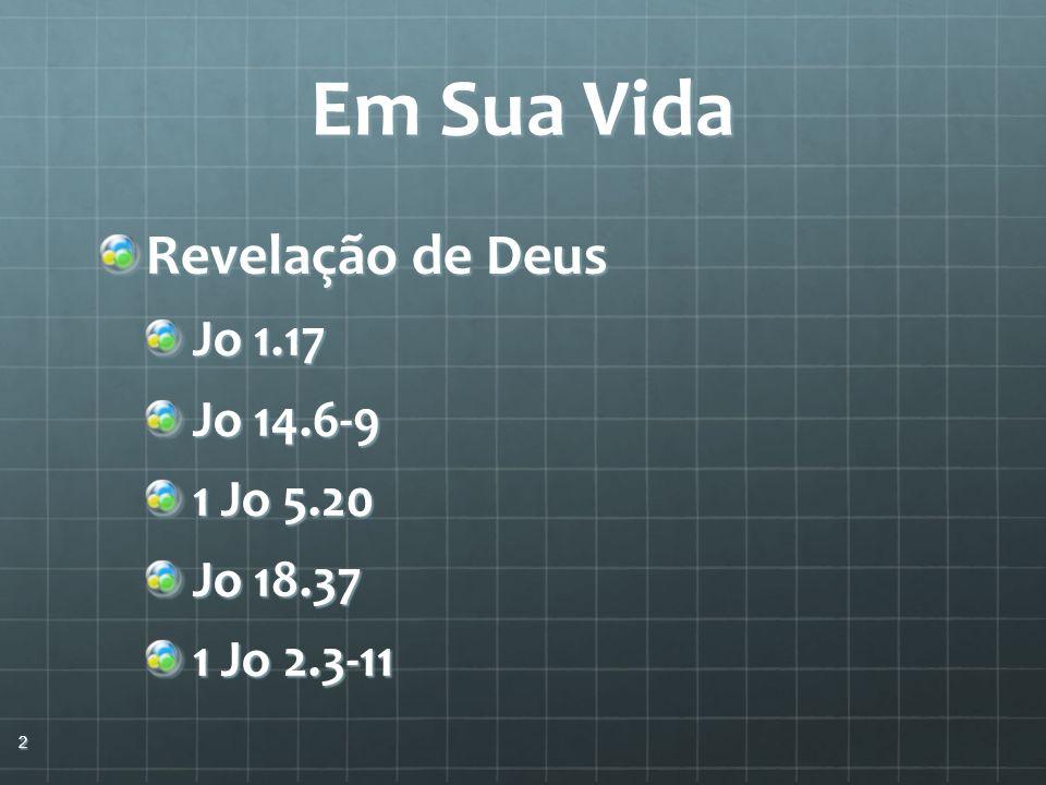 Em Sua Vida Revelação de Deus Jo 1.17 Jo 14.6-9 1 Jo 5.20 Jo 18.37