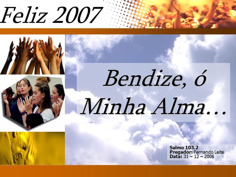 Feliz 2007 Bendize, ó Minha Alma… Introd Salmo 103.2